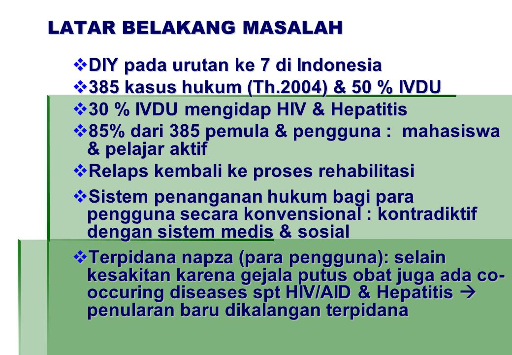 LATAR BELAKANG MASALAH  DIY pada urutan ke 7 di Indonesia  385 kasus hukum (Th.2004) & 50 % IVDU  30 % IVDU mengidap HIV & Hepatitis  85% dari 385 pemula & pengguna : mahasiswa & pelajar aktif  Relaps kembali ke proses rehabilitasi  Sistem penanganan hukum bagi para pengguna secara konvensional : kontradiktif dengan sistem medis & sosial  Terpidana napza (para pengguna): selain kesakitan karena gejala putus obat juga ada co- occuring diseases spt HIV/AID & Hepatitis  penularan baru dikalangan terpidana