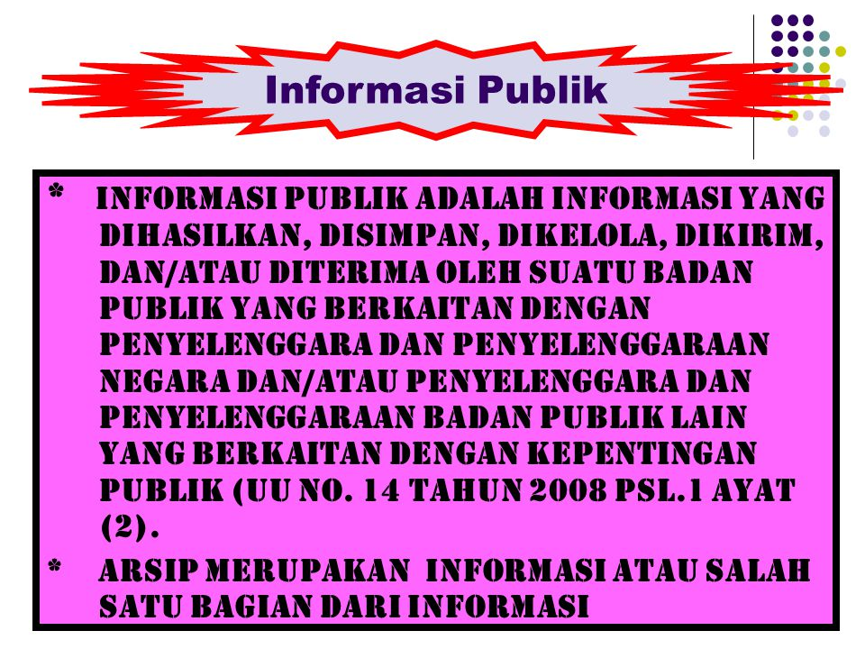 * Informasi Publik adalah informasi yang dihasilkan, disimpan, dikelola, dikirim, dan/atau diterima oleh suatu badan publik yang berkaitan dengan peny