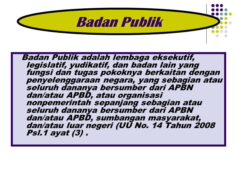 Badan Publik adalah lembaga eksekutif, legislatif, yudikatif, dan badan lain yang fungsi dan tugas pokoknya berkaitan dengan penyelenggaraan negara, y