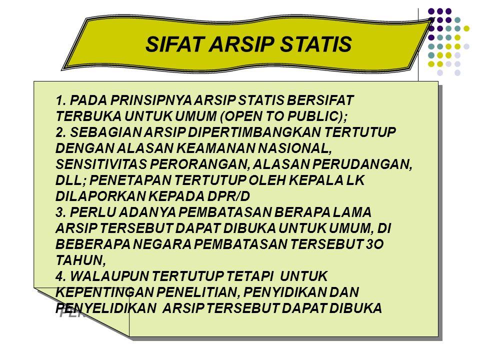 SIFAT ARSIP STATIS 1. PADA PRINSIPNYA ARSIP STATIS BERSIFAT TERBUKA UNTUK UMUM (OPEN TO PUBLIC); 2. SEBAGIAN ARSIP DIPERTIMBANGKAN TERTUTUP DENGAN ALA