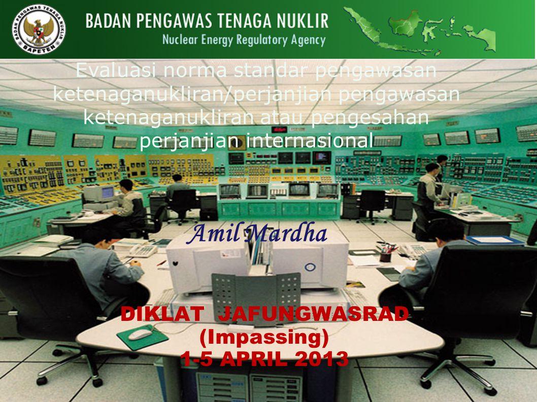 Evaluasi norma standar pengawasan ketenaganukliran/perjanjian pengawasan ketenaganukliran atau pengesahan perjanjian internasional Amil Mardha DIKLAT JAFUNGWASRAD (Impassing) 1-5 APRIL 2013