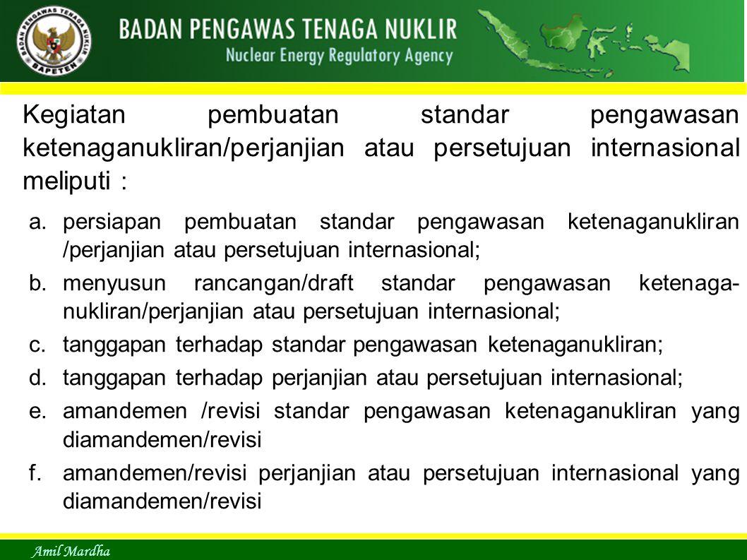 Amil Mardha Kegiatan pembuatan standar pengawasan ketenaganukliran/perjanjian atau persetujuan internasional meliputi : a.persiapan pembuatan standar