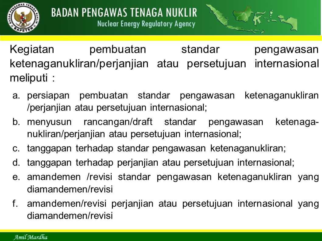 Amil Mardha Kegiatan pembuatan standar pengawasan ketenaganukliran/perjanjian atau persetujuan internasional meliputi : a.persiapan pembuatan standar pengawasan ketenaganukliran /perjanjian atau persetujuan internasional; b.menyusun rancangan/draft standar pengawasan ketenaga- nukliran/perjanjian atau persetujuan internasional; c.tanggapan terhadap standar pengawasan ketenaganukliran; d.tanggapan terhadap perjanjian atau persetujuan internasional; e.amandemen /revisi standar pengawasan ketenaganukliran yang diamandemen/revisi f.amandemen/revisi perjanjian atau persetujuan internasional yang diamandemen/revisi