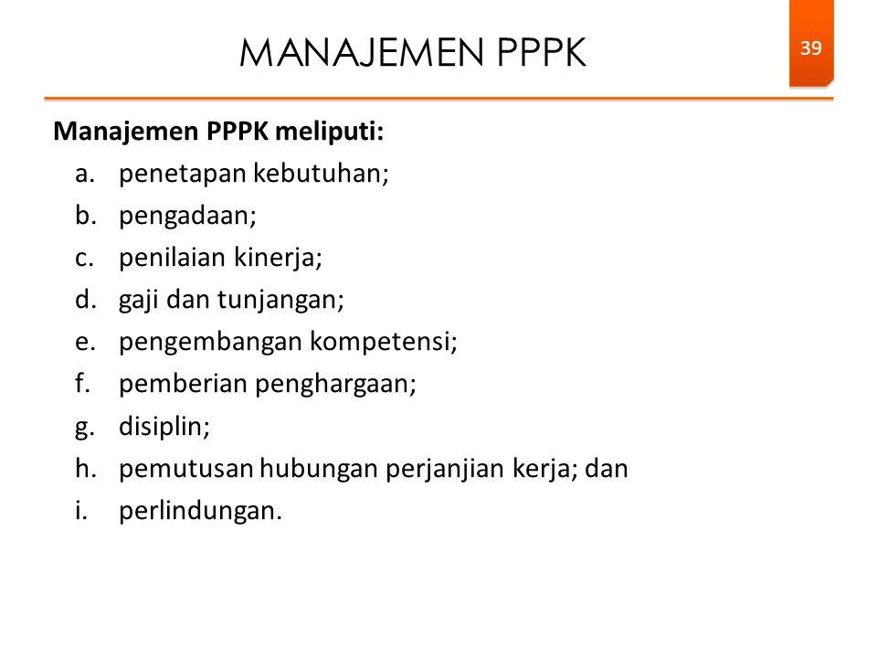 Manajemen PPPK meliputi: a.penetapan kebutuhan; b.pengadaan; c.penilaian kinerja; d.gaji dan tunjangan; e.pengembangan kompetensi; f.pemberian penghargaan; g.disiplin; h.pemutusan hubungan perjanjian kerja; dan i.perlindungan.
