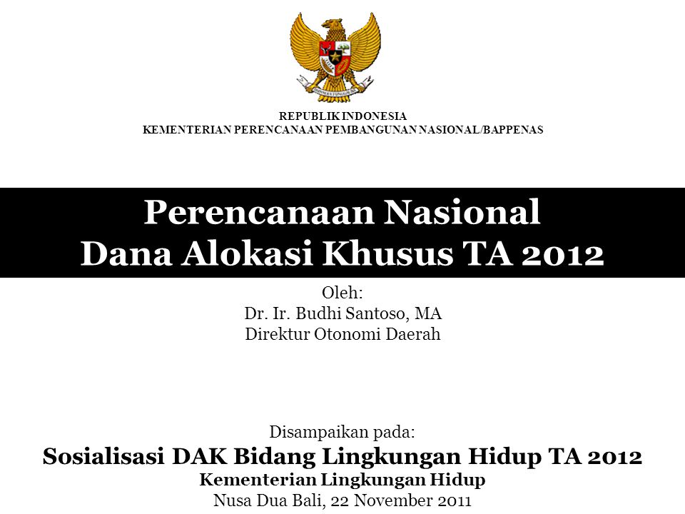 Perencanaan Nasional Dana Alokasi Khusus TA 2012 Oleh: Dr. Ir. Budhi Santoso, MA Direktur Otonomi Daerah Disampaikan pada: Sosialisasi DAK Bidang Ling