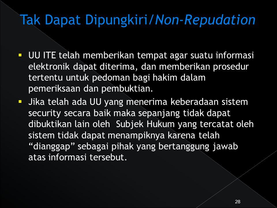 Tak Dapat Dipungkiri/Non-Repudation  UU ITE telah memberikan tempat agar suatu informasi elektronik dapat diterima, dan memberikan prosedur tertentu