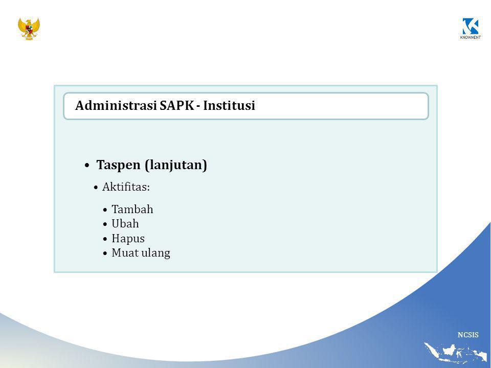 NCSIS Taspen (lanjutan) Aktifitas: Tambah Ubah Hapus Muat ulang Administrasi SAPK - Institusi