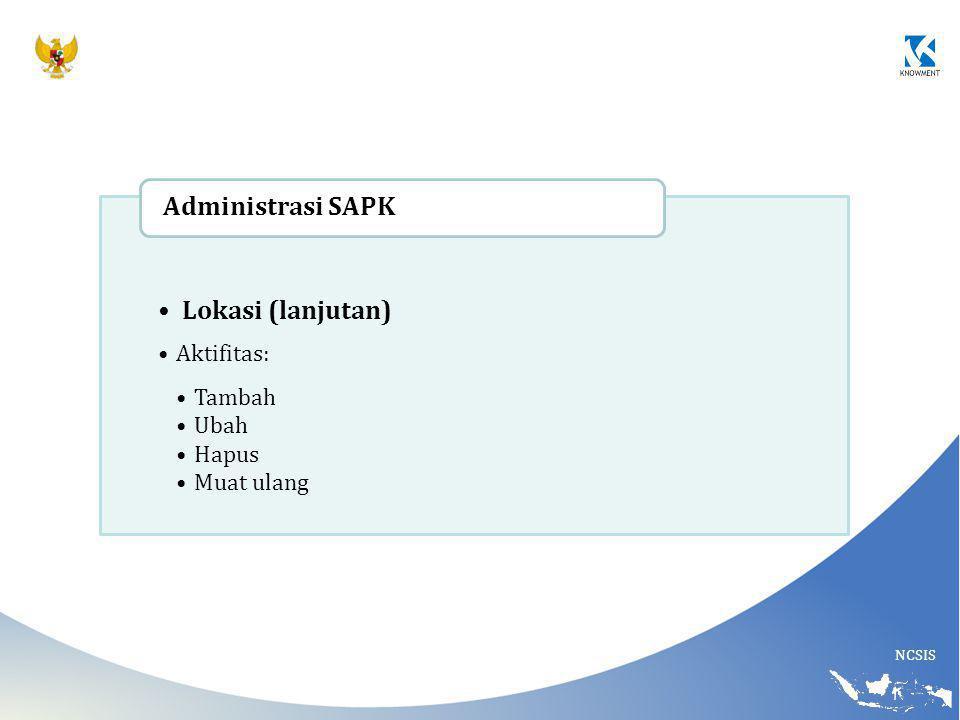 NCSIS Lokasi (lanjutan) Aktifitas: Tambah Ubah Hapus Muat ulang Administrasi SAPK