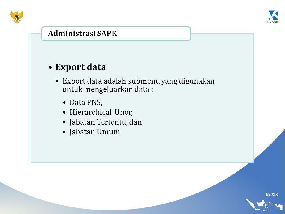 NCSIS Export data Export data adalah submenu yang digunakan untuk mengeluarkan data : Data PNS, Hierarchical Unor, Jabatan Tertentu, dan Jabatan Umum Administrasi SAPK