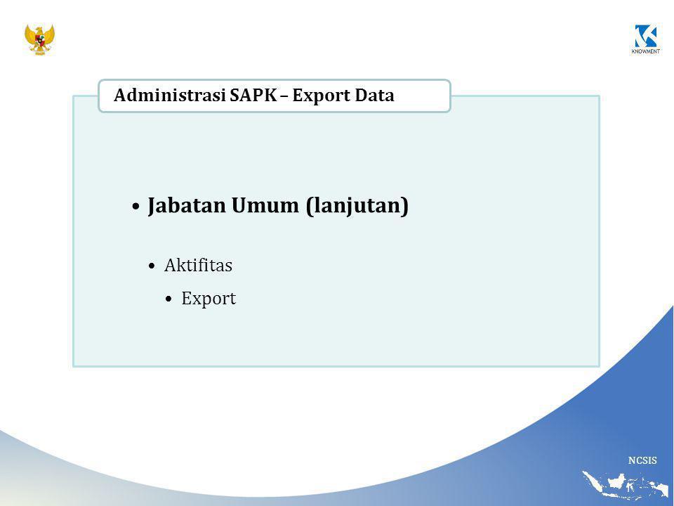 NCSIS Jabatan Umum (lanjutan) Aktifitas Export Administrasi SAPK – Export Data