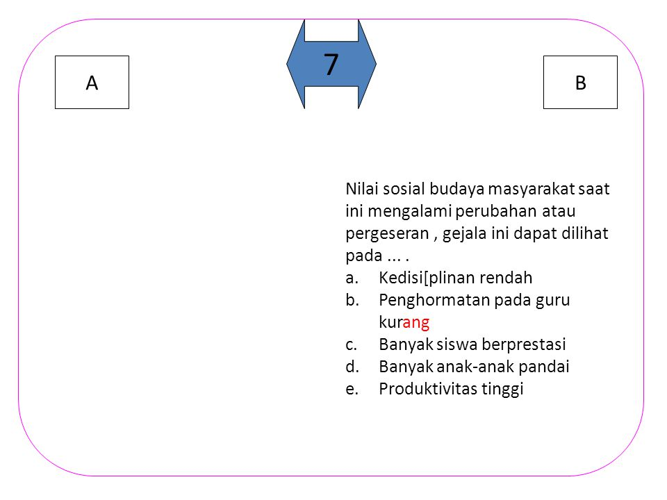 AB 6 Untuk mengetahui dominan atau tidaknya suatu nilai sosial dapat dilihat dari.... a.Tingkat kesulitanya b.lingkungan penerapannya c.proses sebab a