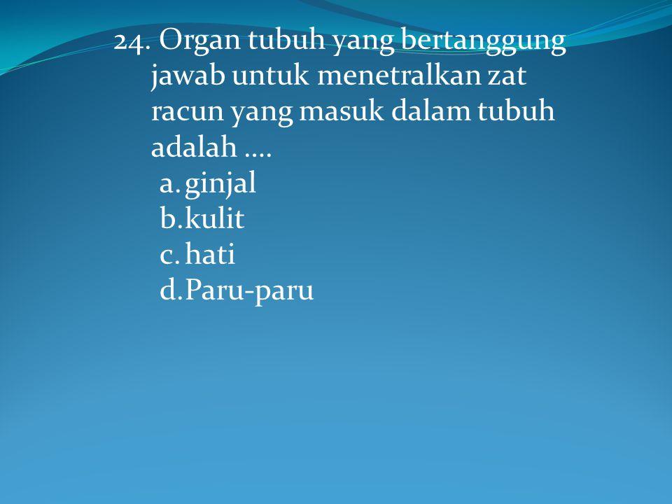 24.Organ tubuh yang bertanggung jawab untuk menetralkan zat racun yang masuk dalam tubuh adalah ….