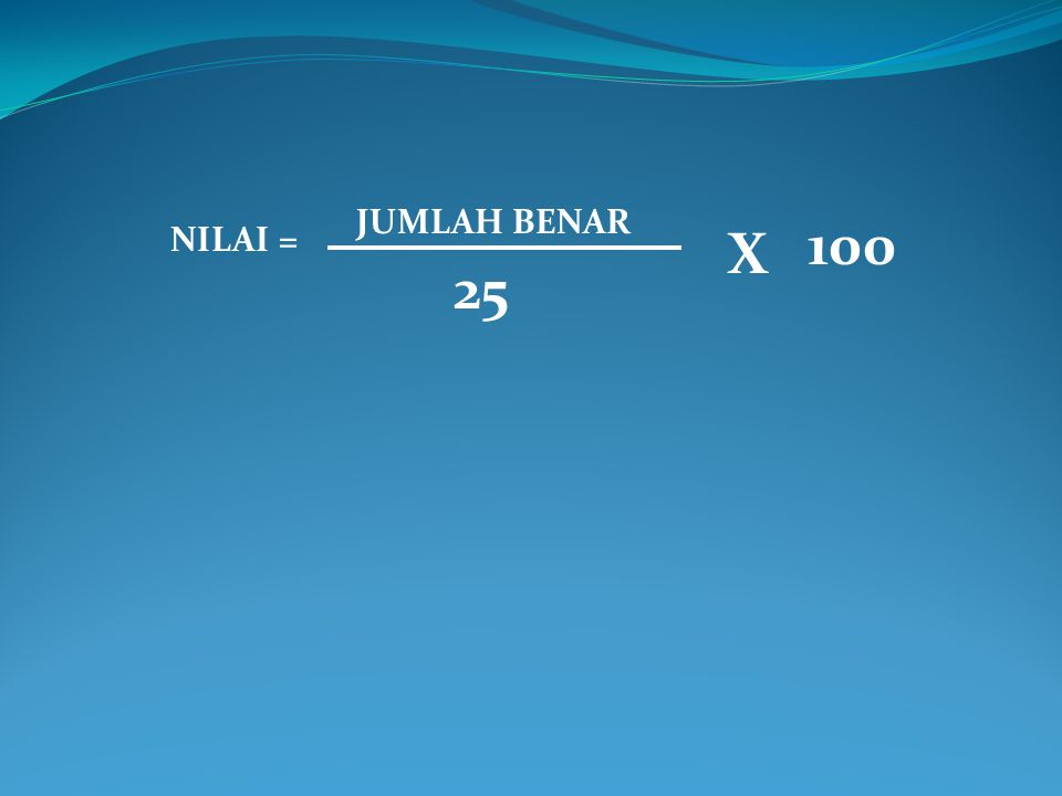 NILAI = JUMLAH BENAR 25 X 100