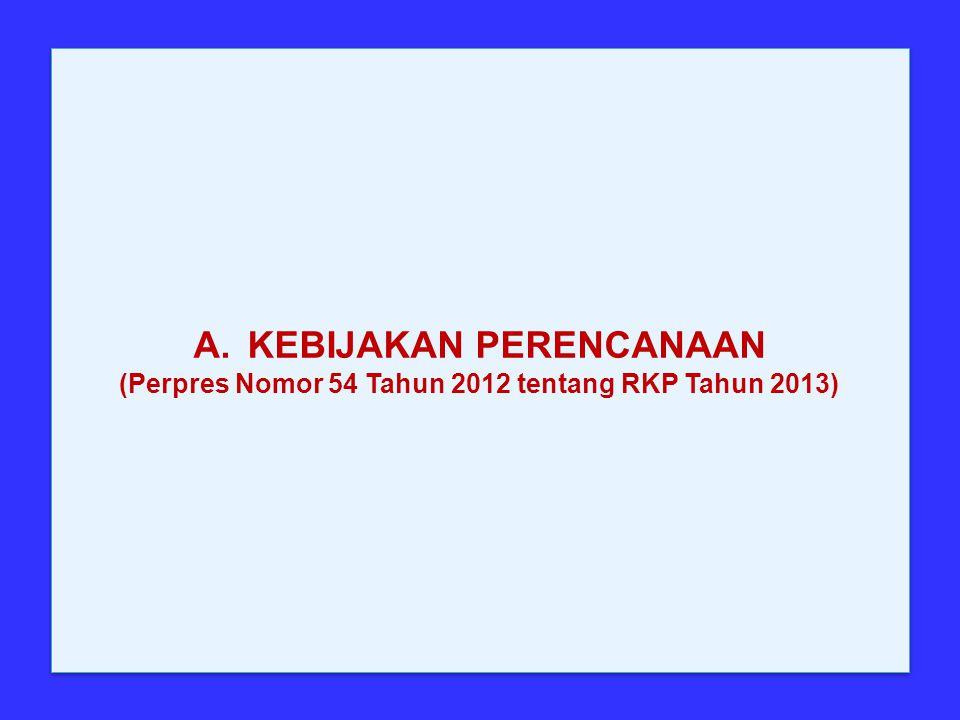 A.KEBIJAKAN PERENCANAAN (Perpres Nomor 54 Tahun 2012 tentang RKP Tahun 2013) A.KEBIJAKAN PERENCANAAN (Perpres Nomor 54 Tahun 2012 tentang RKP Tahun 20