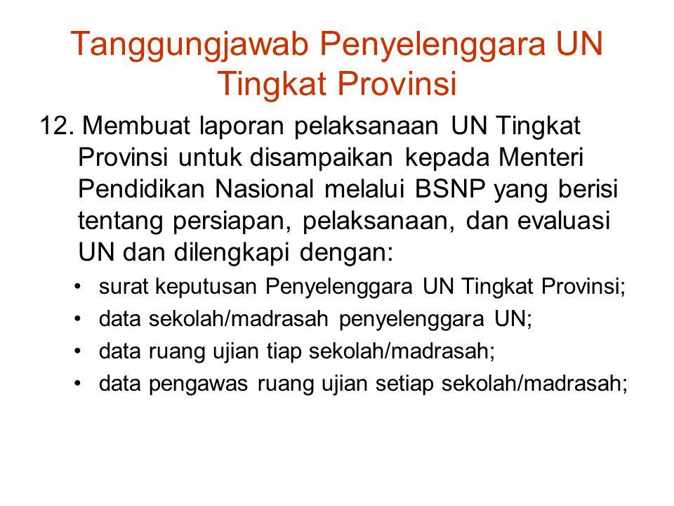 Tanggungjawab Penyelenggara UN Tingkat Provinsi 12. Membuat laporan pelaksanaan UN Tingkat Provinsi untuk disampaikan kepada Menteri Pendidikan Nasion