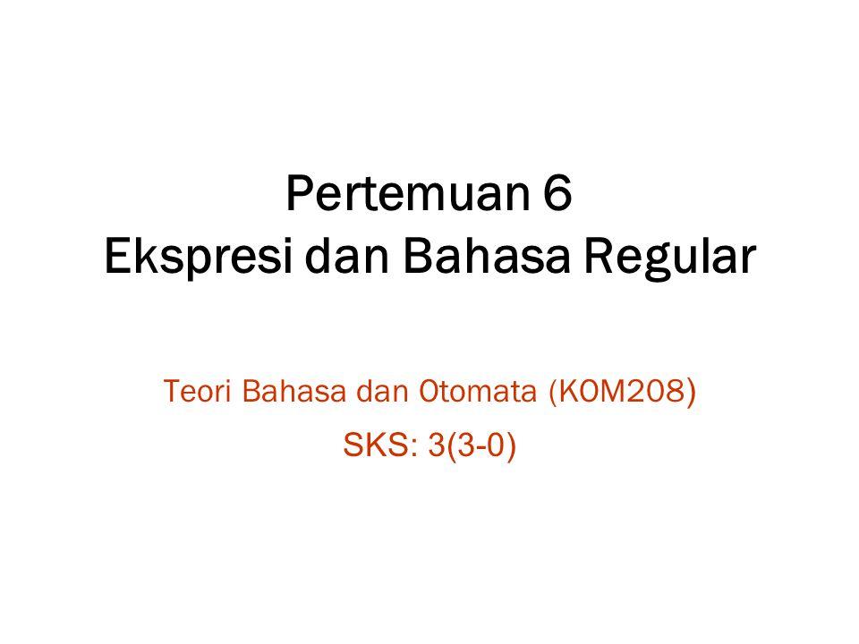 Pertemuan 6 Ekspresi dan Bahasa Regular Teori Bahasa dan Otomata (KOM208 ) SKS: 3(3-0)