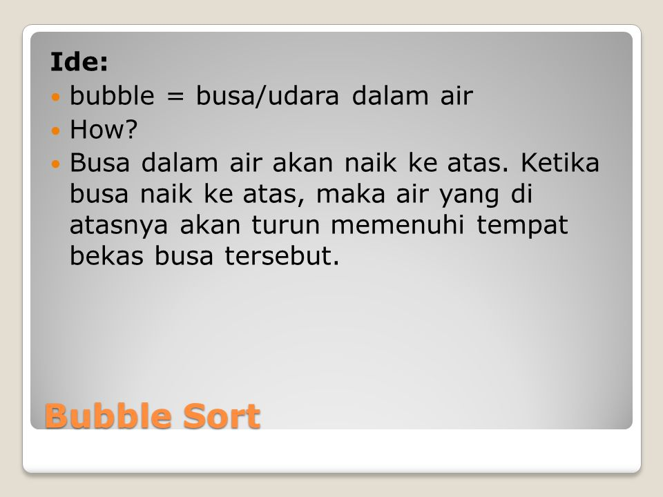 Bubble Sort Ide: bubble = busa/udara dalam air How.