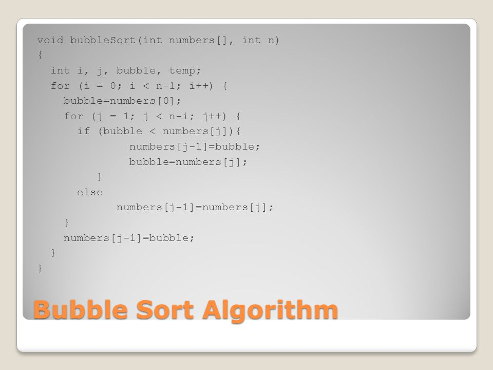 Bubble Sort Algorithm void bubbleSort(int numbers[], int n) { int i, j, bubble, temp; for (i = 0; i < n-1; i++) { bubble=numbers[0]; for (j = 1; j < n-i; j++) { if (bubble < numbers[j]){ numbers[j-1]=bubble; bubble=numbers[j]; } else numbers[j-1]=numbers[j]; } numbers[j-1]=bubble; }
