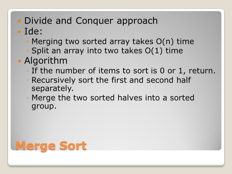 Merge Sort Divide and Conquer approach Ide: ◦Merging two sorted array takes O(n) time ◦Split an array into two takes O(1) time Algorithm ◦If the number of items to sort is 0 or 1, return.