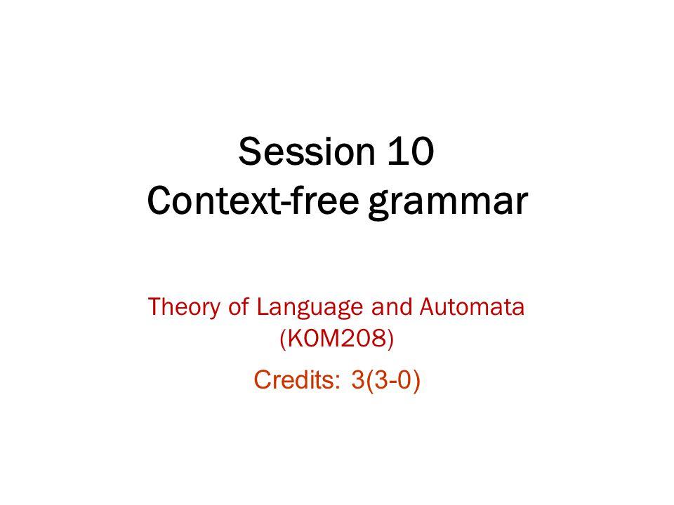 Session 10 Context-free grammar Theory of Language and Automata (KOM208) Credits: 3(3-0)