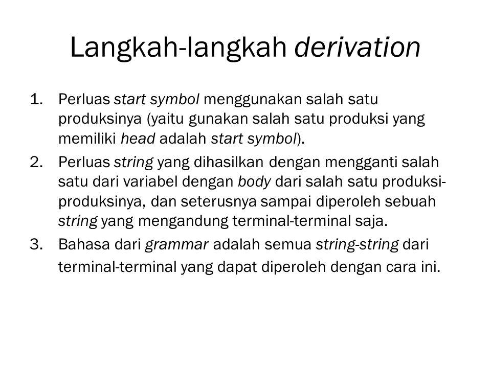 Langkah-langkah derivation 1.Perluas start symbol menggunakan salah satu produksinya (yaitu gunakan salah satu produksi yang memiliki head adalah star