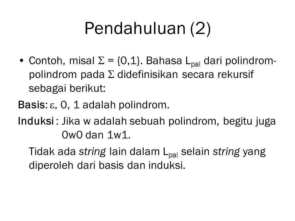 Pendahuluan (2) Contoh, misal  = {0,1}. Bahasa L pal dari polindrom- polindrom pada  didefinisikan secara rekursif sebagai berikut: Basis: , 0, 1 a