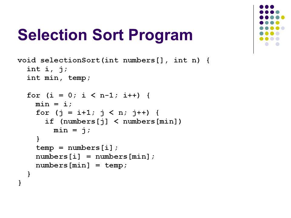 Selection Sort Program void selectionSort(int numbers[], int n) { int i, j; int min, temp; for (i = 0; i < n-1; i++) { min = i; for (j = i+1; j < n; j