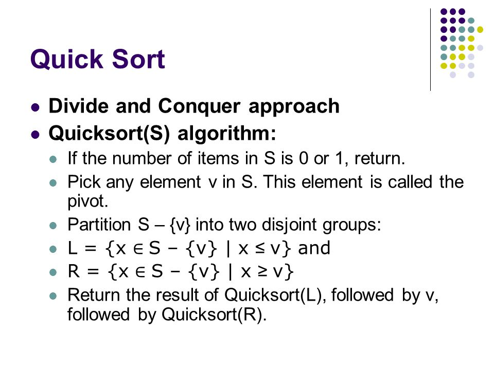 Quick Sort Divide and Conquer approach Quicksort(S) algorithm: If the number of items in S is 0 or 1, return. Pick any element v in S. This element is
