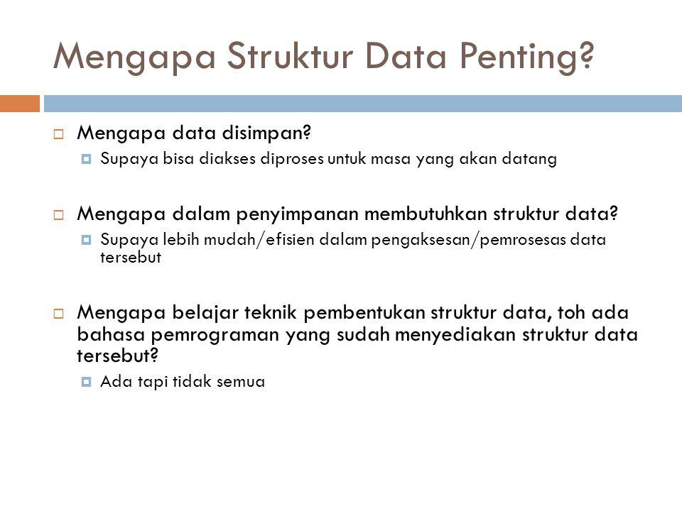 Mengapa Struktur Data Penting?  Mengapa data disimpan?  Supaya bisa diakses diproses untuk masa yang akan datang  Mengapa dalam penyimpanan membutu