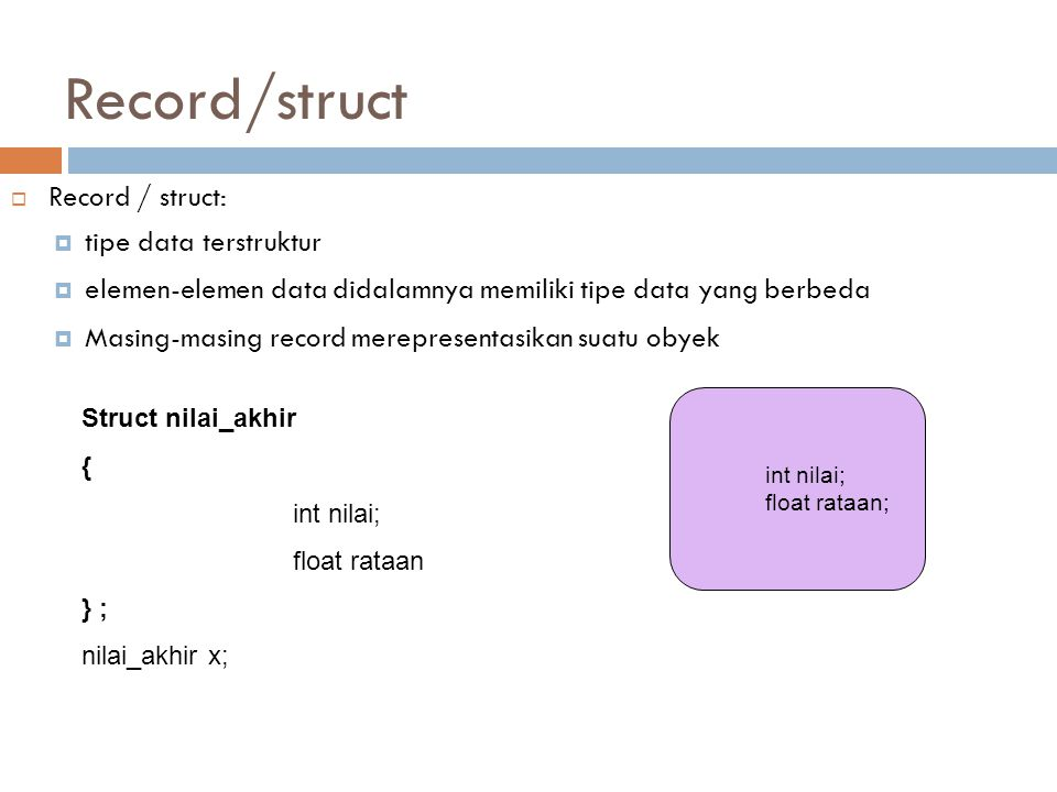 Record/struct  Record / struct:  tipe data terstruktur  elemen-elemen data didalamnya memiliki tipe data yang berbeda  Masing-masing record merepresentasikan suatu obyek Struct nilai_akhir { int nilai; float rataan } ; nilai_akhir x; int nilai; float rataan;