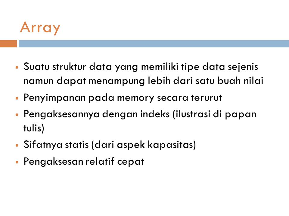 Array Suatu struktur data yang memiliki tipe data sejenis namun dapat menampung lebih dari satu buah nilai Penyimpanan pada memory secara terurut Pengaksesannya dengan indeks (ilustrasi di papan tulis) Sifatnya statis (dari aspek kapasitas) Pengaksesan relatif cepat