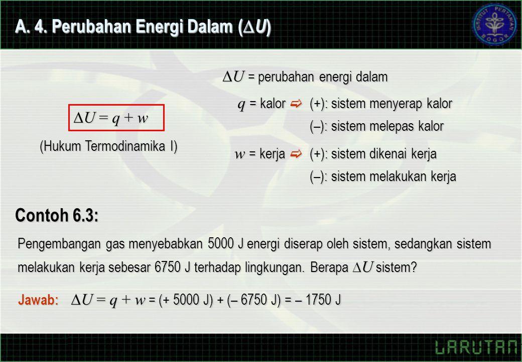 A. 4. Perubahan Energi Dalam (  U )  U = q + w q = kalor  (+): sistem menyerap kalor (–): sistem melepas kalor  U = perubahan energi dalam w = ker