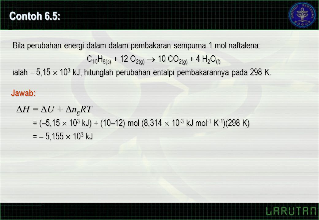 Contoh 6.5: Bila perubahan energi dalam dalam pembakaran sempurna 1 mol naftalena: C 10 H 8( s ) + 12 O 2(g)  10 CO 2( g ) + 4 H 2 O ( l ) ialah – 5,15  10 3 kJ, hitunglah perubahan entalpi pembakarannya pada 298 K.