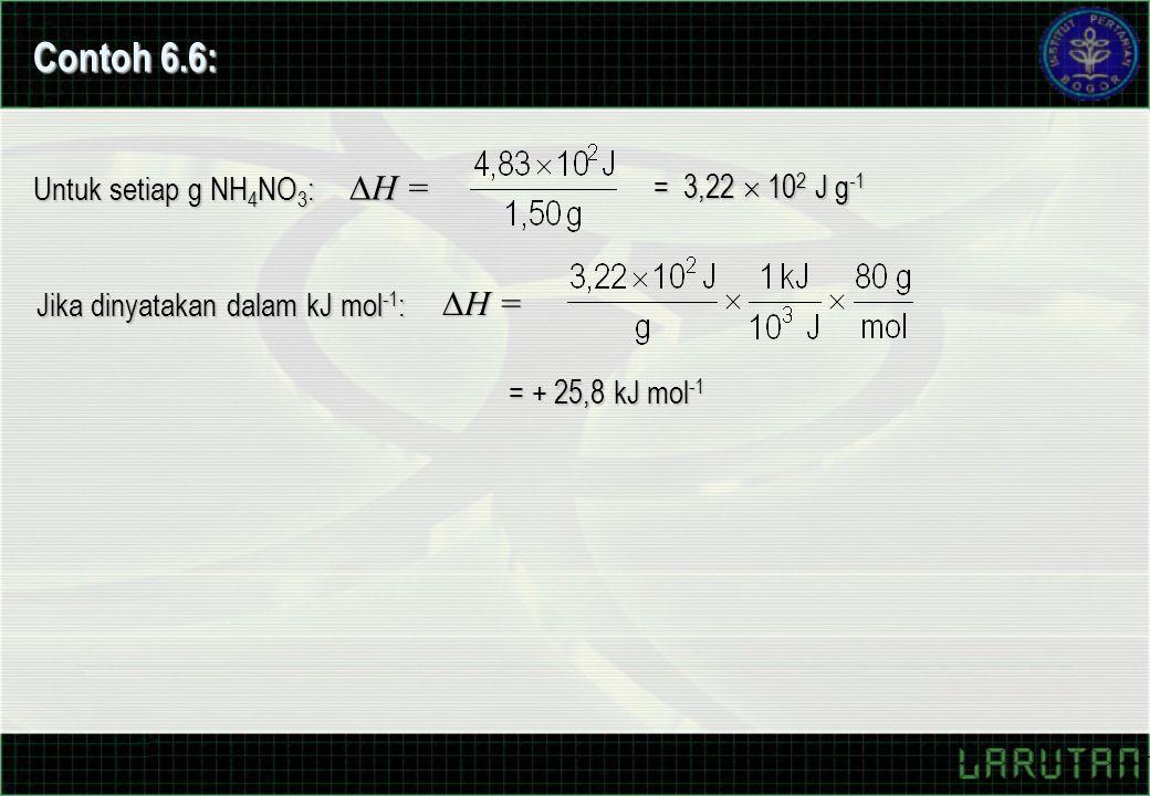 Untuk setiap g NH 4 NO 3 :  H = = 3,22  10 2 J g -1 Jika dinyatakan dalam kJ mol -1 :  H = = + 25,8 kJ mol -1 Contoh 6.6: