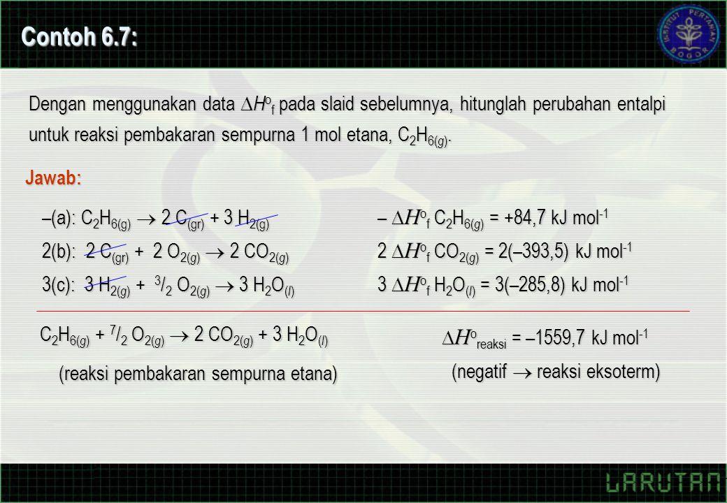 Contoh 6.7: Dengan menggunakan data  H o f pada slaid sebelumnya, hitunglah perubahan entalpi untuk reaksi pembakaran sempurna 1 mol etana, C 2 H 6(