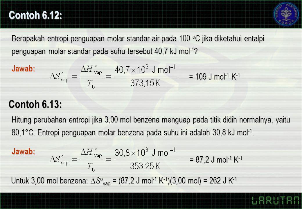 Contoh 6.12: Berapakah entropi penguapan molar standar air pada 100 o C jika diketahui entalpi penguapan molar standar pada suhu tersebut 40,7 kJ mol