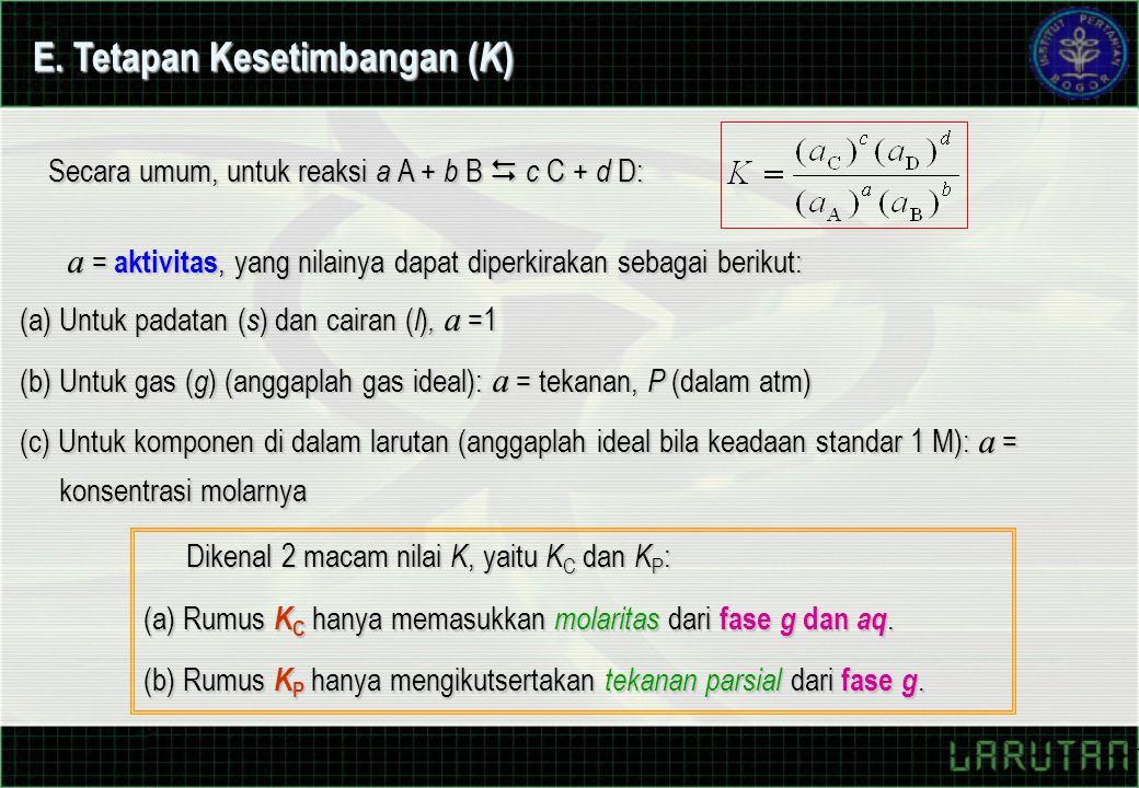 (a) Untuk padatan ( s ) dan cairan ( l ), a =1 (b) Untuk gas ( g ) (anggaplah gas ideal): a = tekanan, P (dalam atm) (c) Untuk komponen di dalam larutan (anggaplah ideal bila keadaan standar 1 M): a = konsentrasi molarnya a = aktivitas, yang nilainya dapat diperkirakan sebagai berikut: Secara umum, untuk reaksi a A + b B  c C + d D: E.