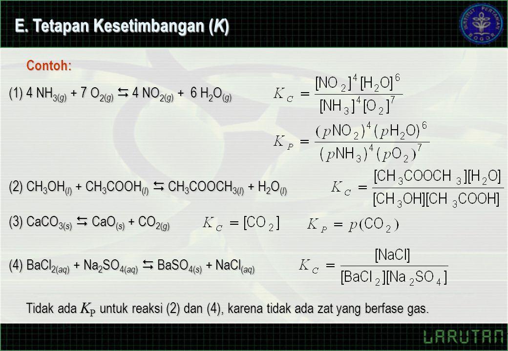(1) 4 NH 3 ( g ) + 7 O 2 ( g )  4 NO 2 ( g ) + 6 H 2 O ( g ) Contoh: (2) CH 3 OH ( l ) + CH 3 COOH ( l )  CH 3 COOCH 3( l ) + H 2 O ( l ) (3) CaCO 3( s )  CaO ( s ) + CO 2( g ) (4) BaCl 2( aq ) + Na 2 SO 4( aq )  BaSO 4( s ) + NaCl ( aq ) Tidak ada K P untuk reaksi (2) dan (4), karena tidak ada zat yang berfase gas.