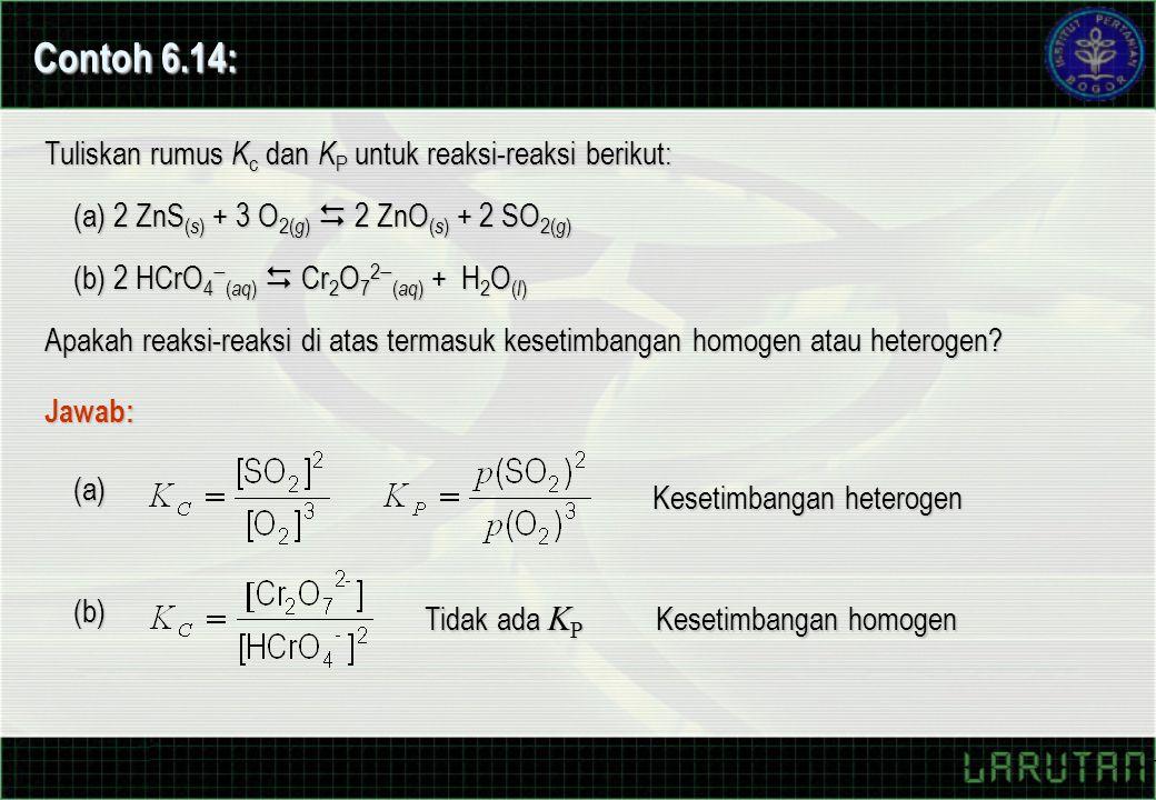 Contoh 6.14: Tuliskan rumus K c dan K P untuk reaksi-reaksi berikut: Jawab: (a) 2 ZnS ( s ) + 3 O 2( g )  2 ZnO ( s ) + 2 SO 2( g ) (b) 2 HCrO 4  ( aq )  Cr 2 O 7 2  ( aq ) + H 2 O ( l ) Apakah reaksi-reaksi di atas termasuk kesetimbangan homogen atau heterogen.