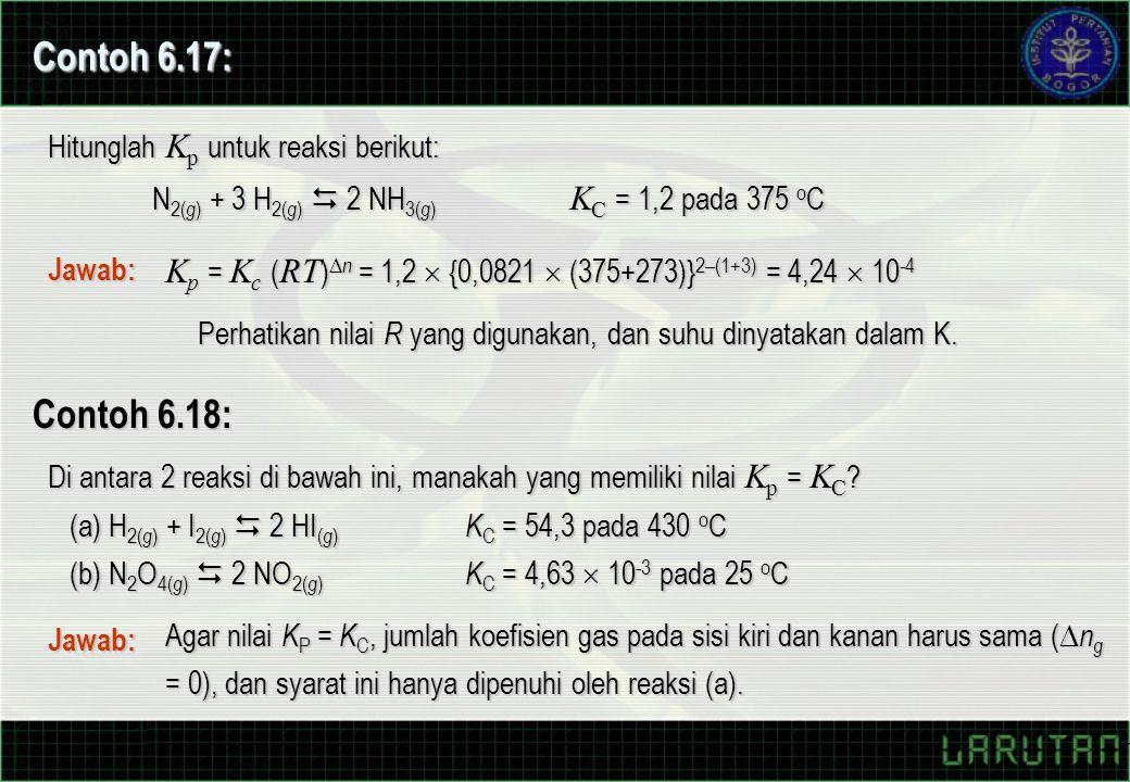K p = K c ( RT )  n = 1,2  {0,0821  (375+273)} 2–(1+3) = 4,24  10 -4 Contoh 6.17: Hitunglah K p untuk reaksi berikut: N 2( g ) + 3 H 2( g )  2 NH 3( g ) K C = 1,2 pada 375 o C Jawab: Perhatikan nilai R yang digunakan, dan suhu dinyatakan dalam K.