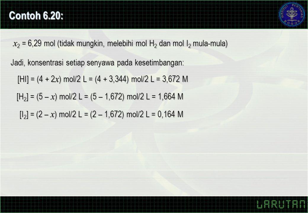[HI] = (4 + 2 x ) mol/2 L = (4 + 3,344) mol/2 L = 3,672 M [H 2 ] = (5 – x ) mol/2 L = (5 – 1,672) mol/2 L = 1,664 M [I 2 ] = (2 – x ) mol/2 L = (2 – 1,672) mol/2 L = 0,164 M Jadi, konsentrasi setiap senyawa pada kesetimbangan: Contoh 6.20: x 2 = 6,29 mol (tidak mungkin, melebihi mol H 2 dan mol I 2 mula-mula)