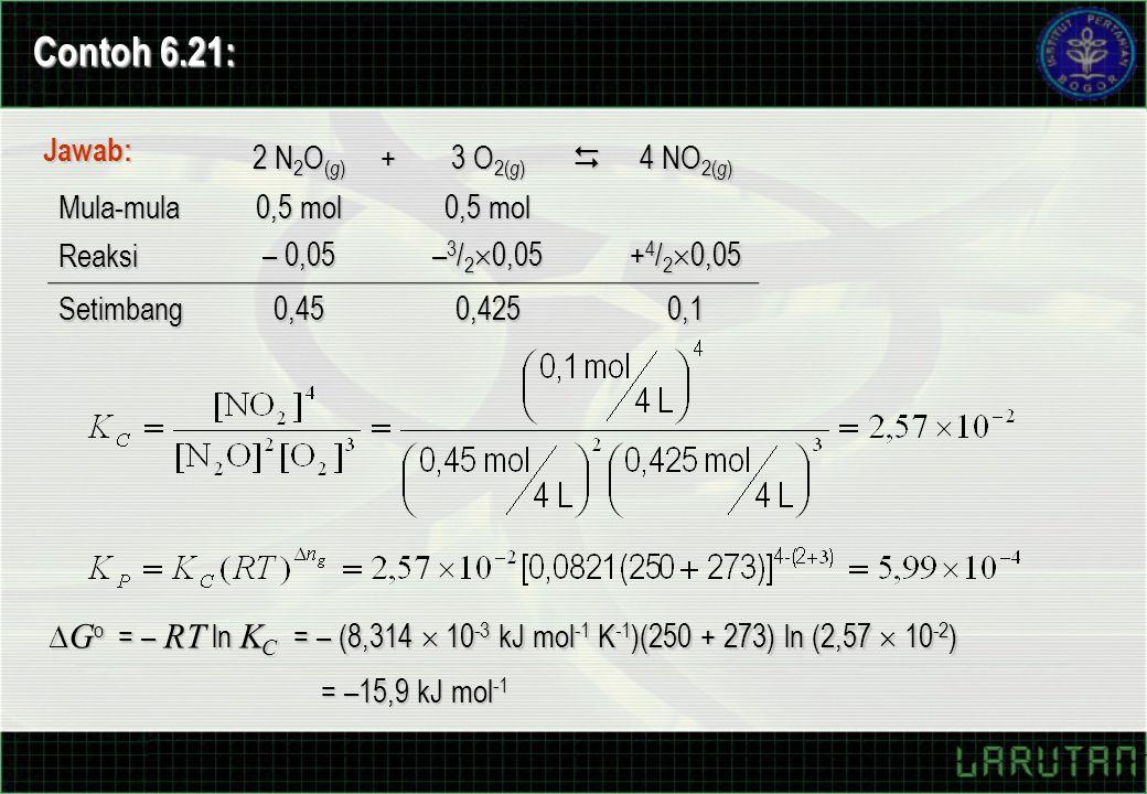 Contoh 6.21: Jawab: 2 N 2 O ( g ) + 3 O 2( g )  4 NO 2( g ) Mula-mula 0,5 mol Reaksi – 0,05 – 3 / 2  0,05 + 4 / 2  0,05 Setimbang0,450,4250,1  G o