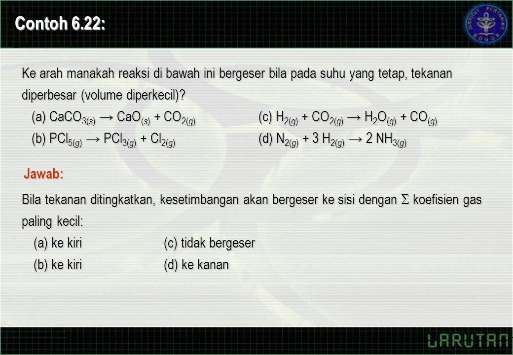 Contoh 6.22: Ke arah manakah reaksi di bawah ini bergeser bila pada suhu yang tetap, tekanan diperbesar (volume diperkecil)? (a) CaCO 3( s ) → CaO ( s