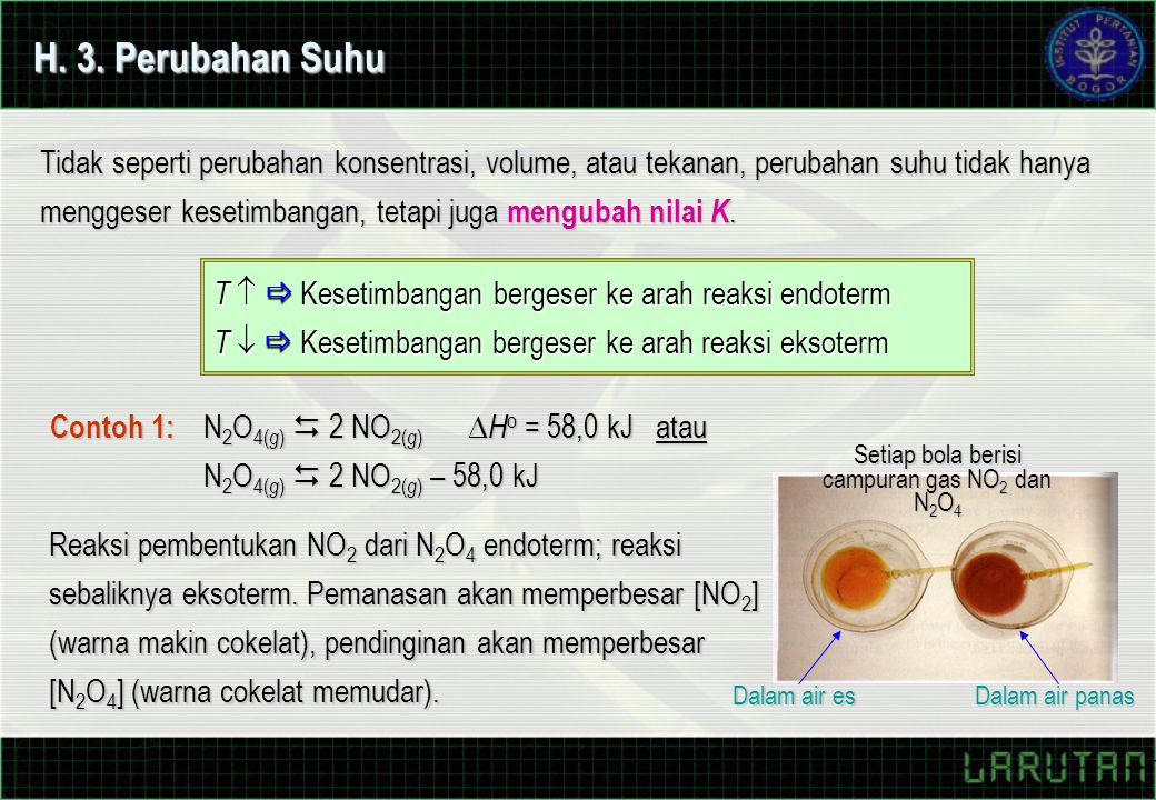 H. 3. Perubahan Suhu Tidak seperti perubahan konsentrasi, volume, atau tekanan, perubahan suhu tidak hanya menggeser kesetimbangan, tetapi juga mengub