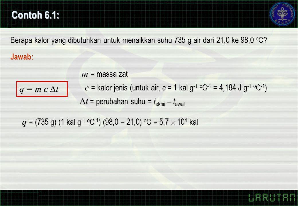 Contoh 6.1: Berapa kalor yang dibutuhkan untuk menaikkan suhu 735 g air dari 21,0 ke 98,0 o C? Jawab: q = m c  t m = massa zat c = kalor jenis (untuk
