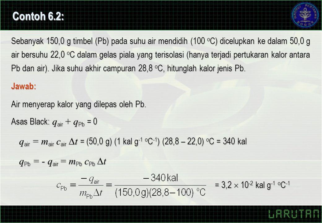 Contoh 6.2: Sebanyak 150,0 g timbel (Pb) pada suhu air mendidih (100 o C) dicelupkan ke dalam 50,0 g air bersuhu 22,0 o C dalam gelas piala yang terisolasi (hanya terjadi pertukaran kalor antara Pb dan air).