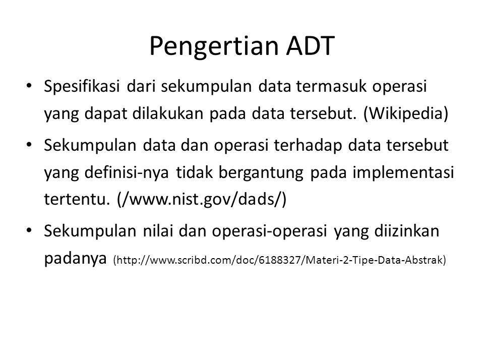 Pengertian ADT Spesifikasi dari sekumpulan data termasuk operasi yang dapat dilakukan pada data tersebut. (Wikipedia) Sekumpulan data dan operasi terh