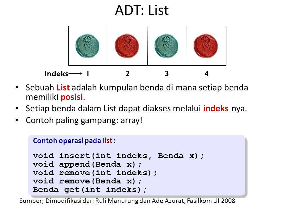 ADT: List Sebuah List adalah kumpulan benda di mana setiap benda memiliki posisi. Setiap benda dalam List dapat diakses melalui indeks-nya. Contoh pal