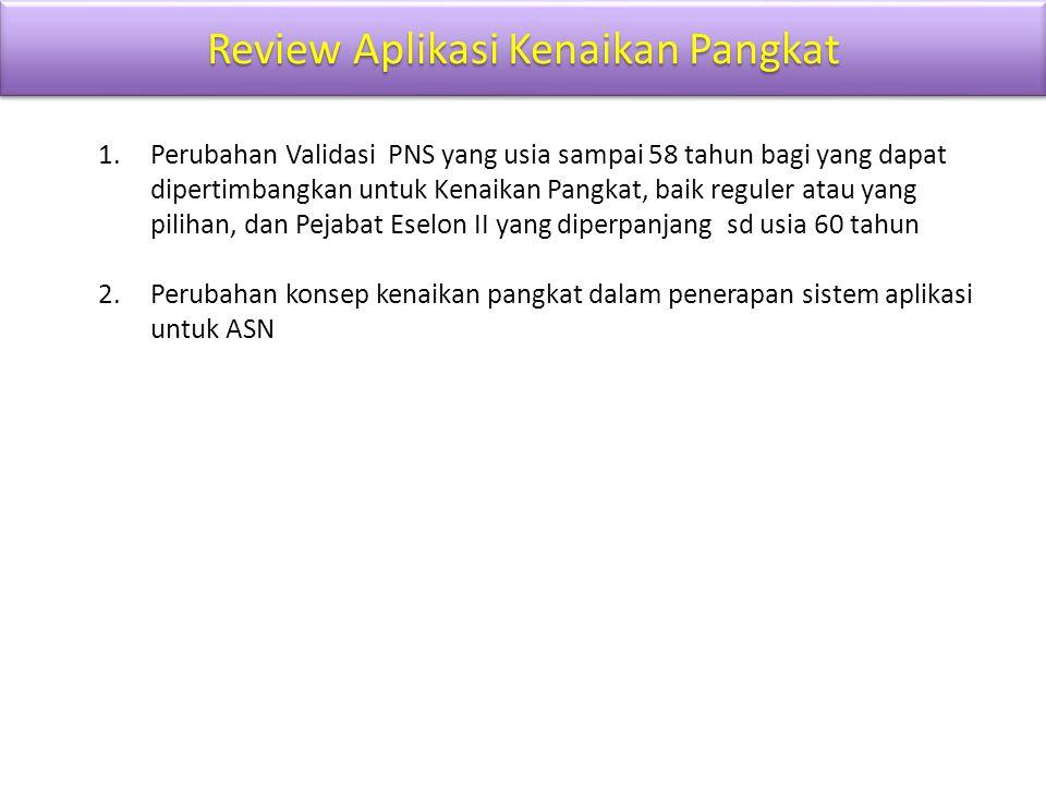 Review Aplikasi Kenaikan Pangkat 1.Perubahan Validasi PNS yang usia sampai 58 tahun bagi yang dapat dipertimbangkan untuk Kenaikan Pangkat, baik regul