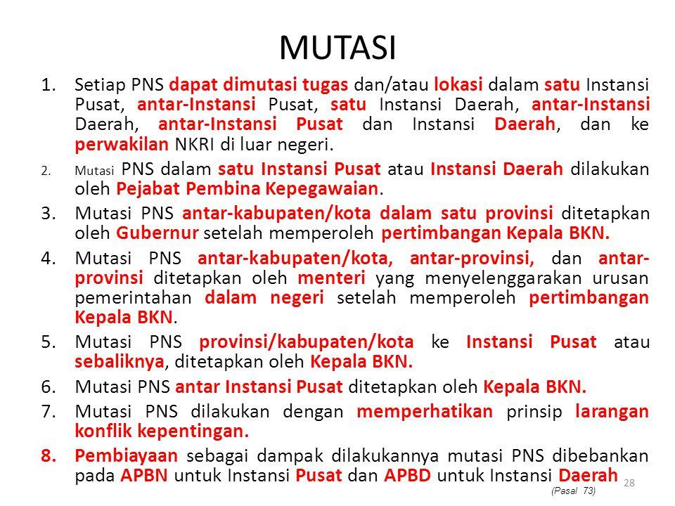 MUTASI 1.Setiap PNS dapat dimutasi tugas dan/atau lokasi dalam satu Instansi Pusat, antar-Instansi Pusat, satu Instansi Daerah, antar-Instansi Daerah,
